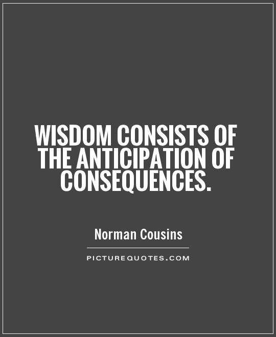 Wisdom consists of the anticipation of consequences Picture Quote #1