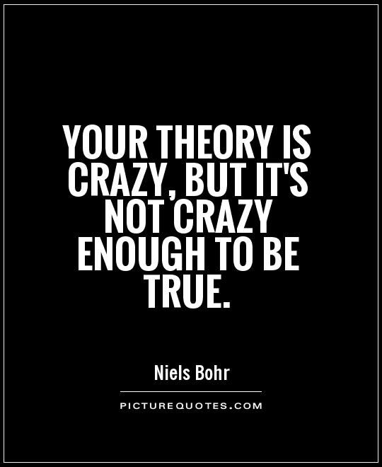 Your theory is crazy, but it's not crazy enough to be true Picture Quote #1