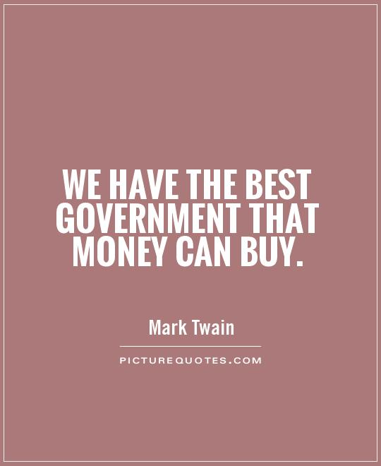 We have the best government that money can buy Picture Quote #1