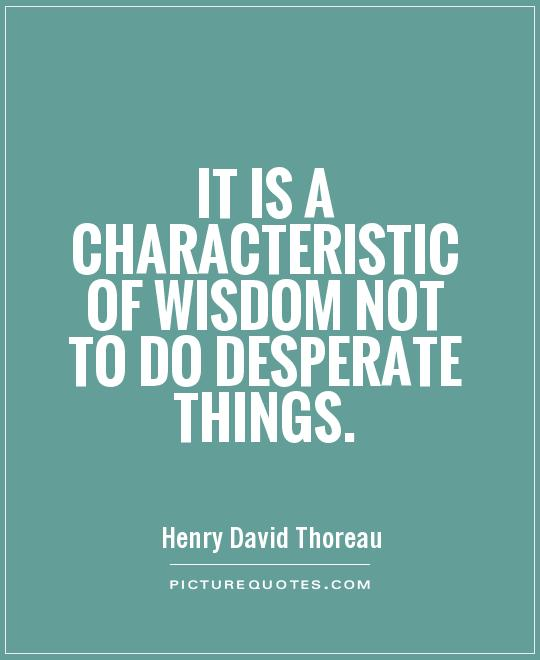 It is a characteristic of wisdom not to do desperate things Picture Quote #1