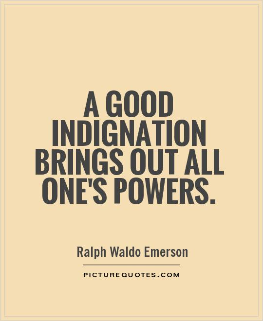 A good indignation brings out all one's powers Picture Quote #1