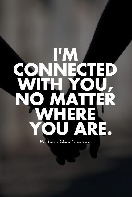 I'm connected with you, no matter where you are Picture Quote #1