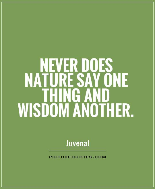 Never does nature say one thing and wisdom another Picture Quote #1
