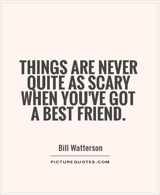 Things are never quite as scary when you've got a best friend Picture Quote #1