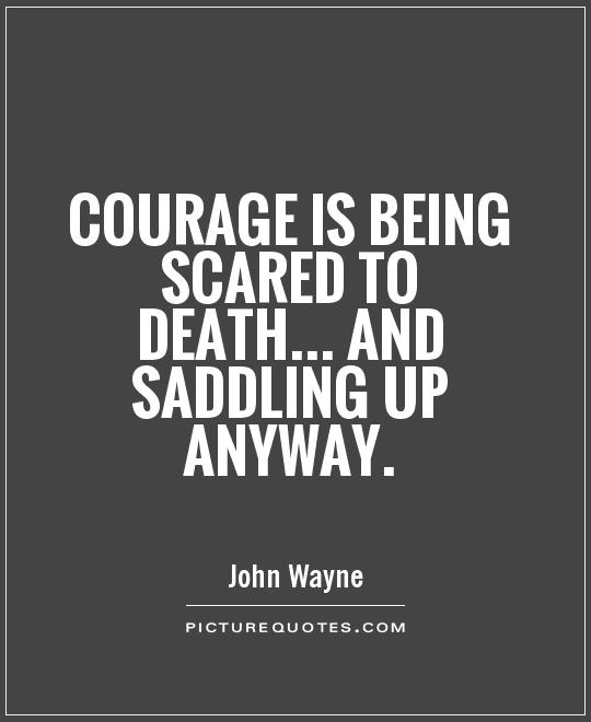 Courage is being scared to death... and saddling up anyway Picture Quote #1