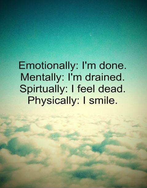 Emotionally I'm done. Mentally I'm drained. Spiritually i feel dead. Physically I smile Picture Quote #1