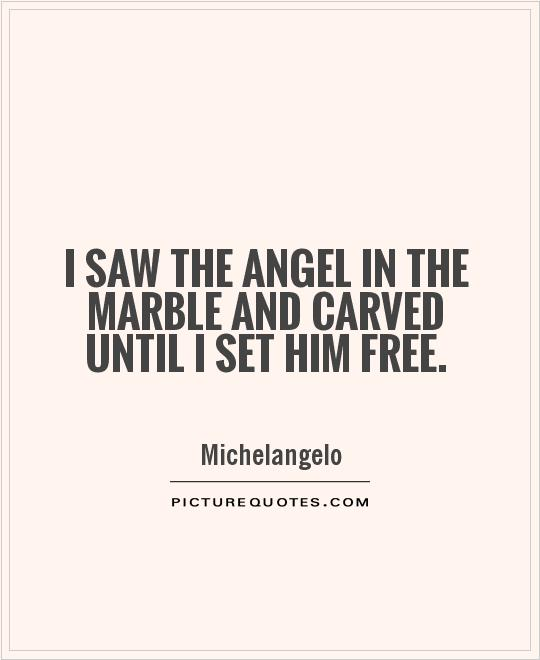 I saw the angel in the marble and carved until I set him free Picture Quote #1