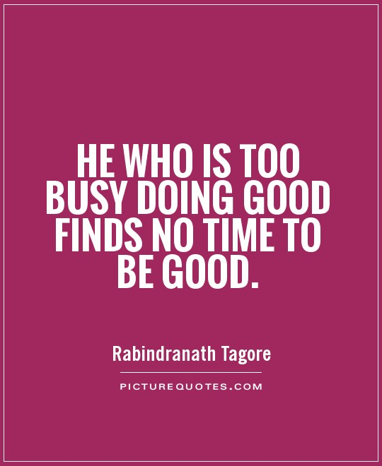 He who is too busy doing good finds no time to be good Picture Quote #1