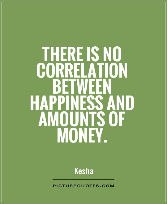 There is no correlation between happiness and amounts of money Picture Quote #1