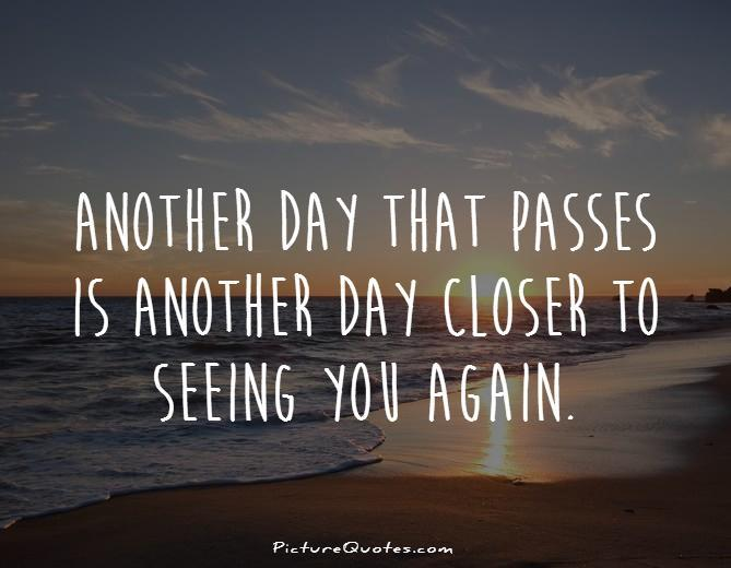 Another day that passes is another day closer to seeing you again Picture Quote #1