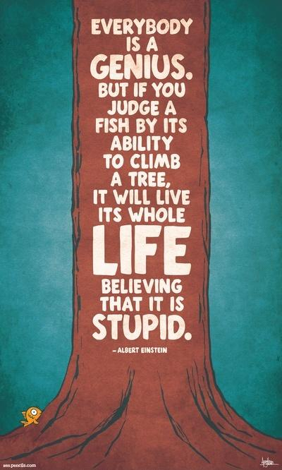 Everybody is a genius. But if you judge a fish by its ability to climb a tree, it will live its whole life believing that it is stupid Picture Quote #2