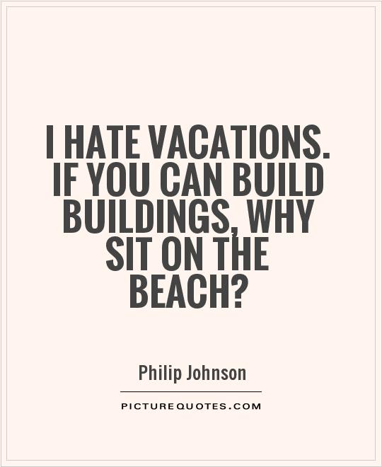 I hate vacations. If you can build buildings, why sit on the beach? Picture Quote #1