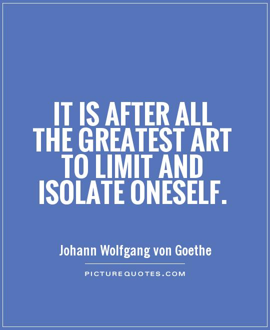 It is after all the greatest art to limit and isolate oneself Picture Quote #1