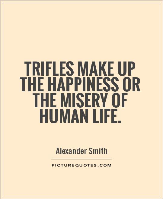 Trifles make up the happiness or the misery of human life Picture Quote #1