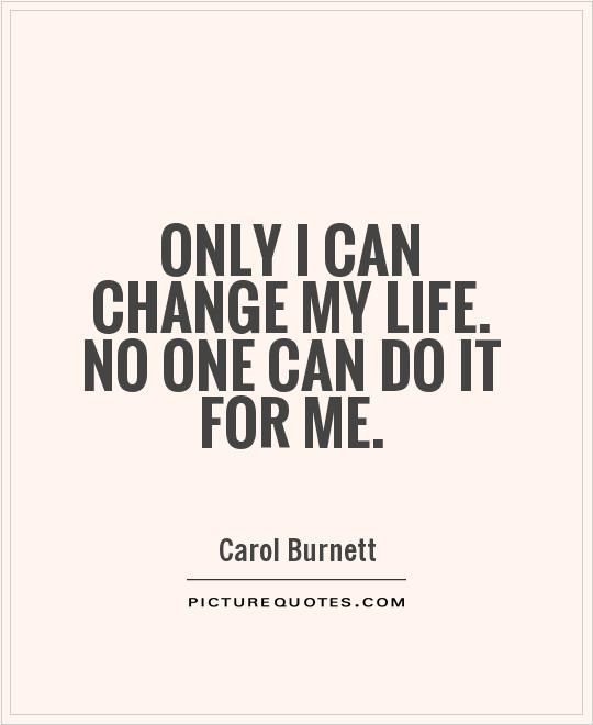 Only I can change my life. No one can do it for me Picture Quote #1