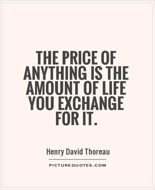 The price of anything is the amount of life you exchange for it Picture Quote #1