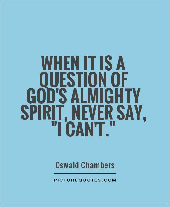 When it is a question of God's almighty Spirit, never say,