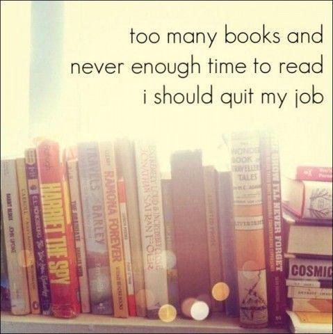 Too many books and never enough time to read. I should quit my job Picture Quote #1