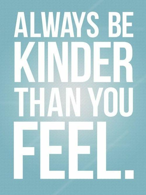 Always be kinder than you feel Picture Quote #1