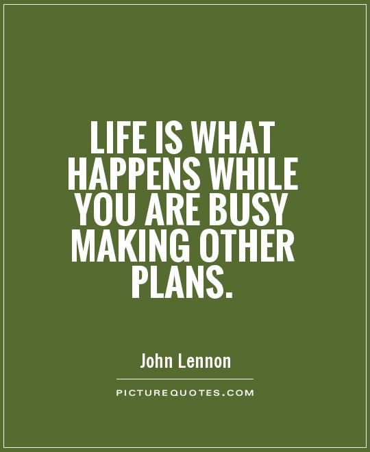 life is something that happens while you re busy making other plans