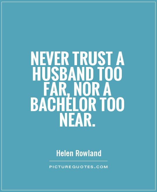 Never trust a husband too far, nor a bachelor too near Picture Quote #1