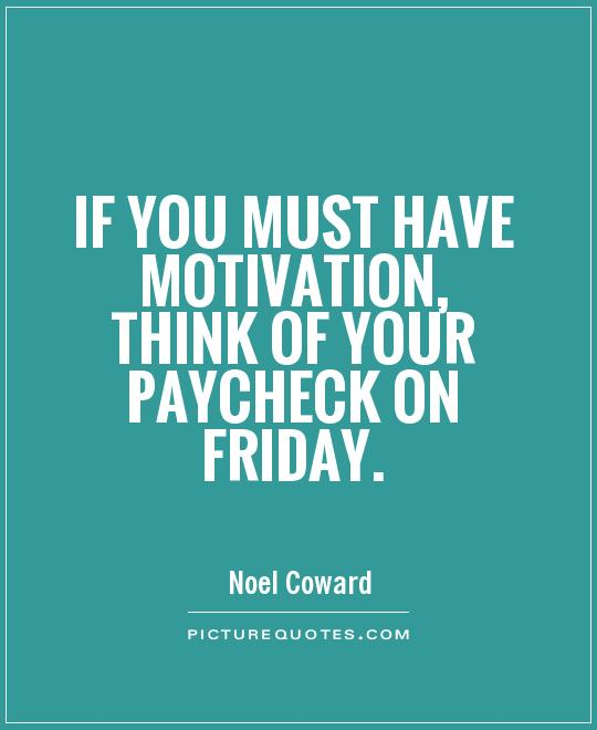 If you must have motivation, think of your paycheck on Friday Picture Quote #1