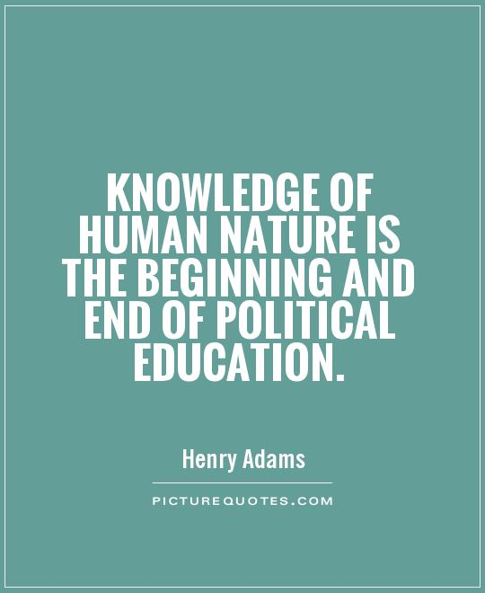 Knowledge of human nature is the beginning and end of political education Picture Quote #1
