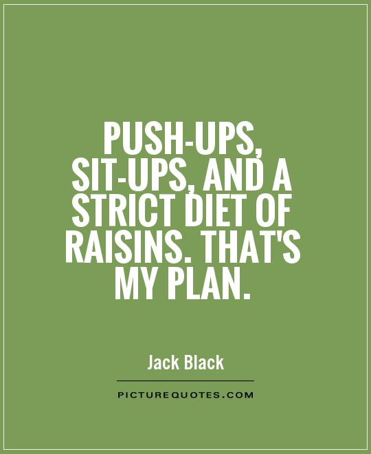 Push-ups, sit-ups, and a strict diet of raisins. That's my plan Picture Quote #1