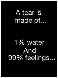 A tear is made of 1% water and 99% feelings Picture Quote #1