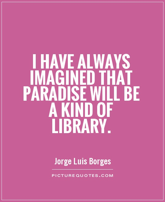I have always imagined that Paradise will be a kind of library Picture Quote #1