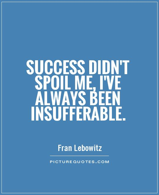 Success didn't spoil me, I've always been insufferable Picture Quote #1