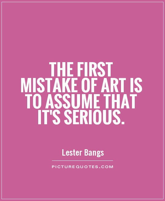 The first mistake of art is to assume that it's serious Picture Quote #1