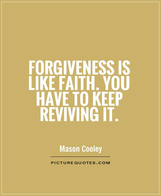 Forgiveness is like faith. You have to keep reviving it Picture Quote #1