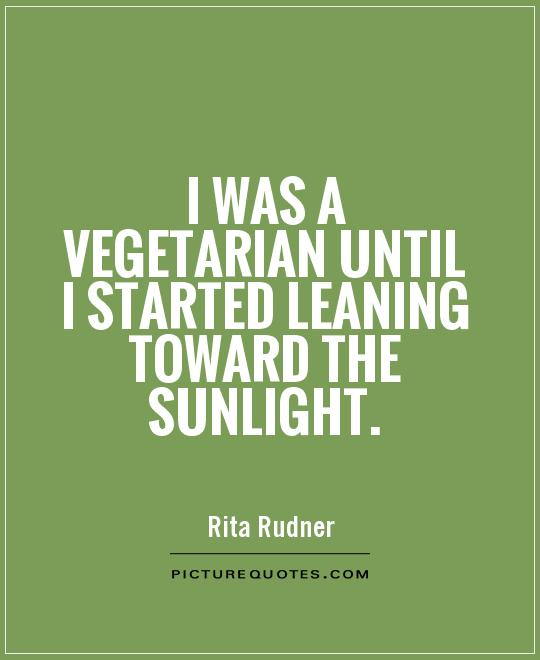 I was a vegetarian until I started leaning toward the sunlight Picture Quote #1