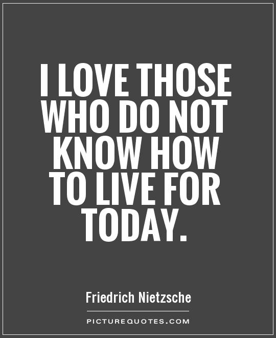 I love those who do not know how to live for today Picture Quote #1