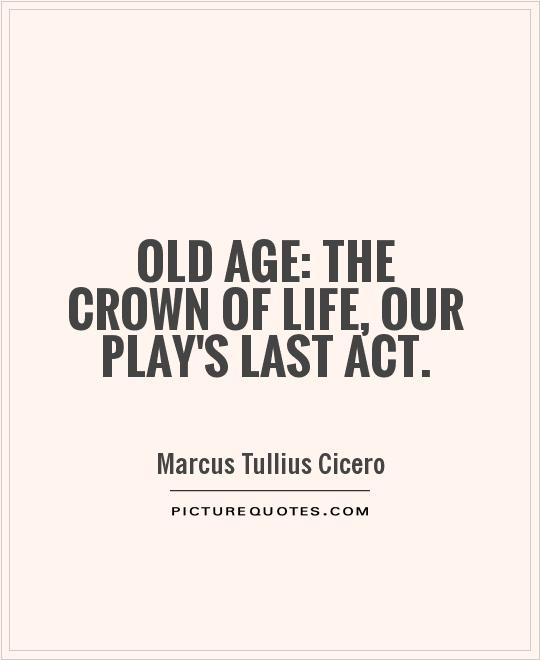 Old age: the crown of life, our play's last act Picture Quote #1