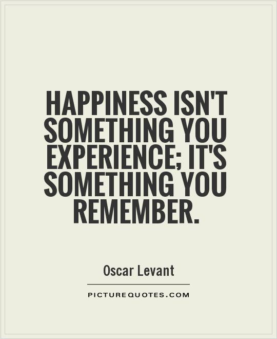 Happiness isn't something you experience; it's something you remember Picture Quote #1