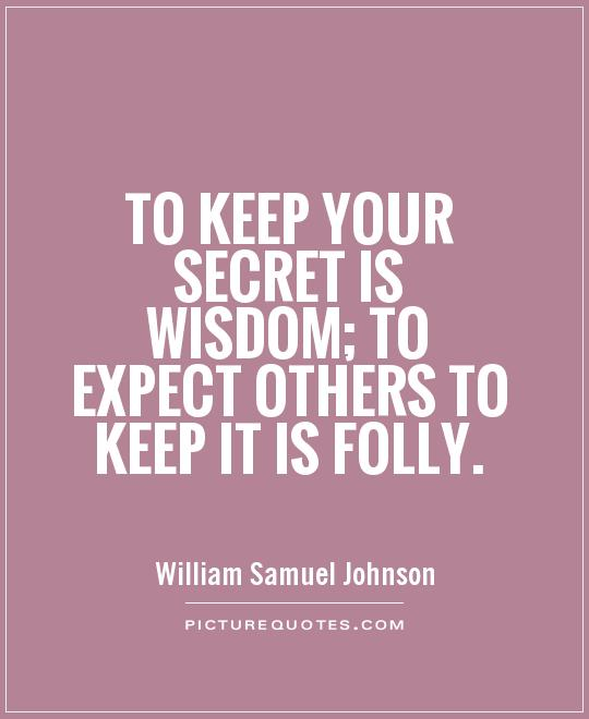 To keep your secret is wisdom; to expect others to keep it is folly Picture Quote #1