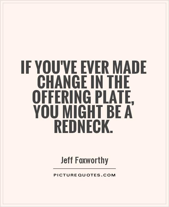 If you've ever made change in the offering plate, you might be a redneck Picture Quote #1