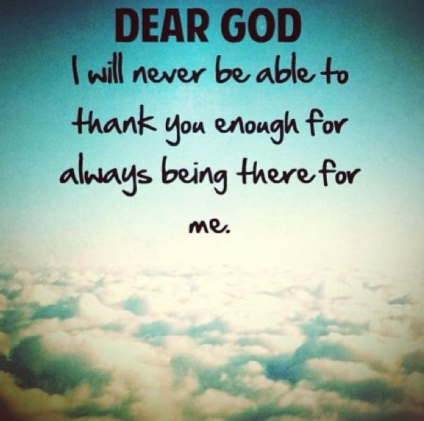 Dear God, I will never be able to thank you enough for always being there for me Picture Quote #1