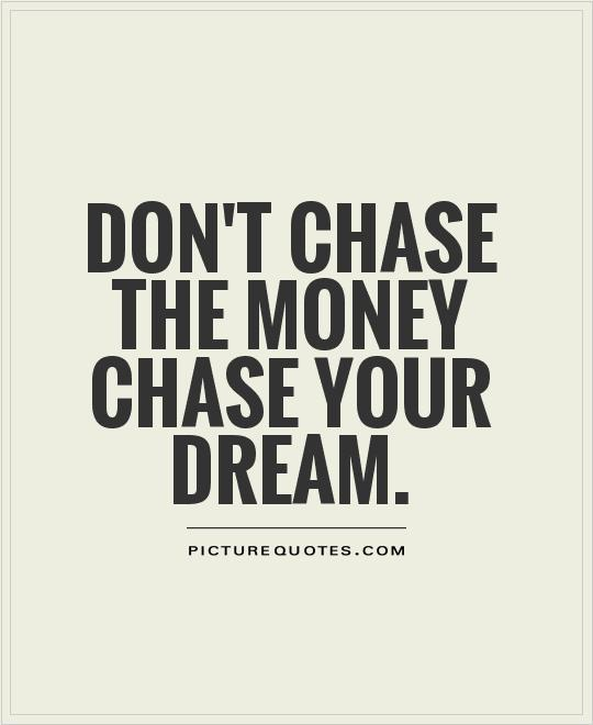 Don't chase the money chase your dream Picture Quote #1