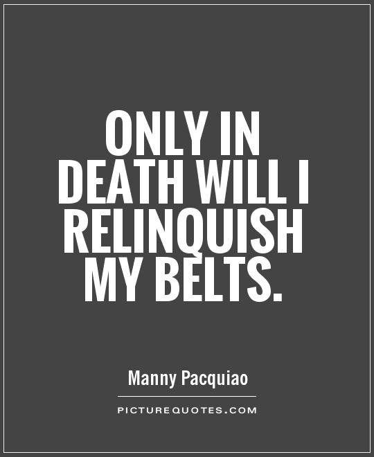Only in death will I relinquish my belts Picture Quote #1