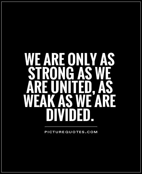 We are only as strong as we are united, as weak as we are divided Picture Quote #1