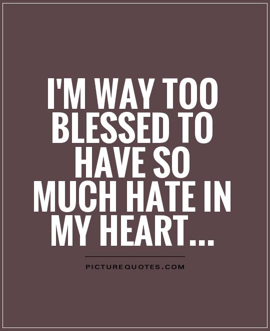 I'm way too blessed to have so much hate in my heart Picture Quote #1