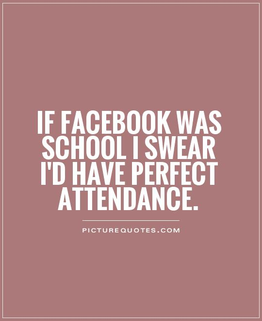 If Facebook was school I swear I'd have perfect attendance Picture Quote #1
