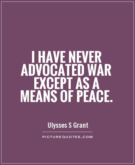 I have never advocated war except as a means of peace Picture Quote #1