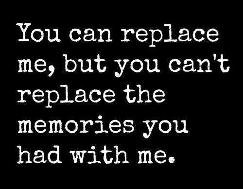 You can replace me but you can't replace the memories you had with me Picture Quote #1