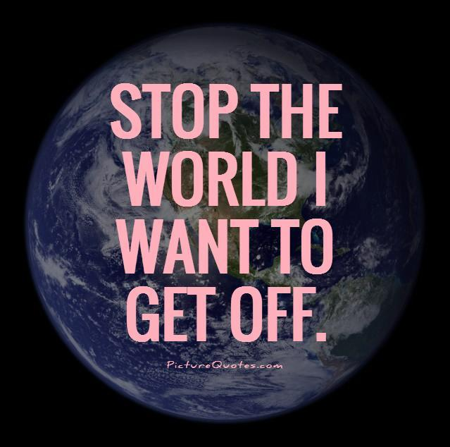 http://img.picturequotes.com/2/3/2464/stop-the-world-i-want-to-get-off-quote-1.jpg