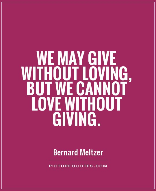 We may give without loving, but we cannot love without giving Picture Quote #1