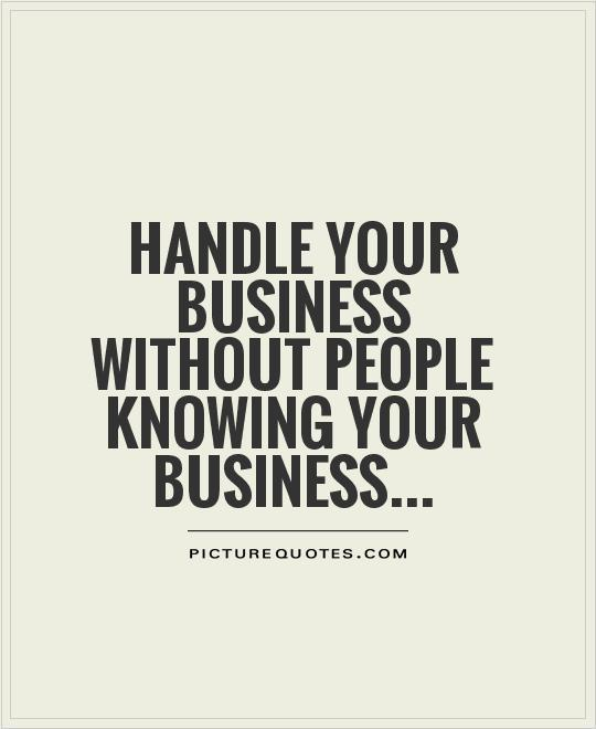 Handle your business without people knowing your business Picture Quote #1